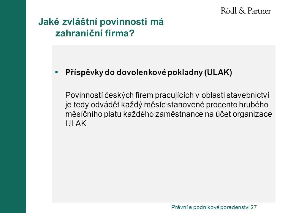 Právní a podnikové poradenství 27 Jaké zvláštní povinnosti má zahraniční firma?  Příspěvky do dovolenkové pokladny (ULAK) Povinností českých firem pr