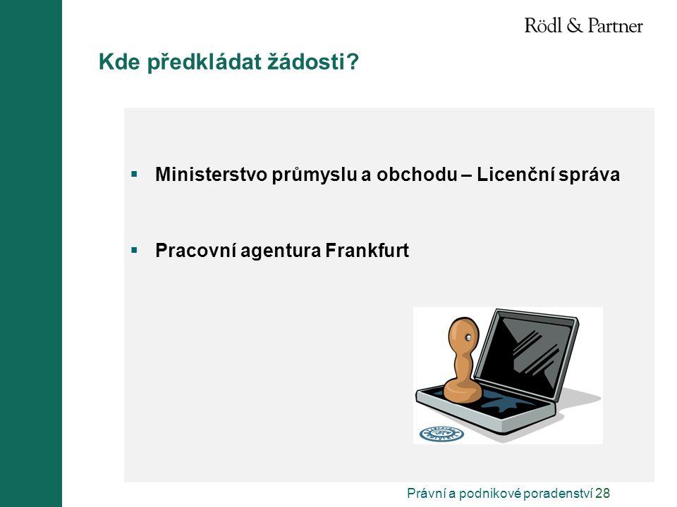 Právní a podnikové poradenství 28 Kde předkládat žádosti?  Ministerstvo průmyslu a obchodu – Licenční správa  Pracovní agentura Frankfurt