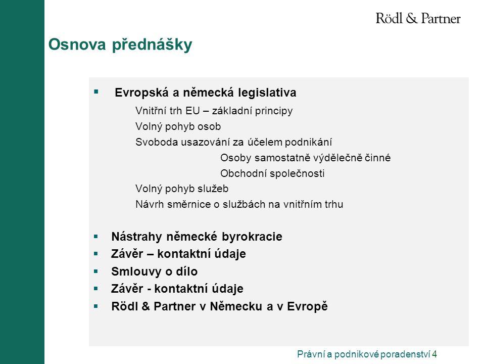 Právní a podnikové poradenství 4 Osnova přednášky  Evropská a německá legislativa Vnitřní trh EU – základní principy Volný pohyb osob Svoboda usazování za účelem podnikání Osoby samostatně výdělečně činné Obchodní společnosti Volný pohyb služeb Návrh směrnice o službách na vnitřním trhu  Nástrahy německé byrokracie  Závěr – kontaktní údaje  Smlouvy o dílo  Závěr - kontaktní údaje  Rödl & Partner v Německu a v Evropě