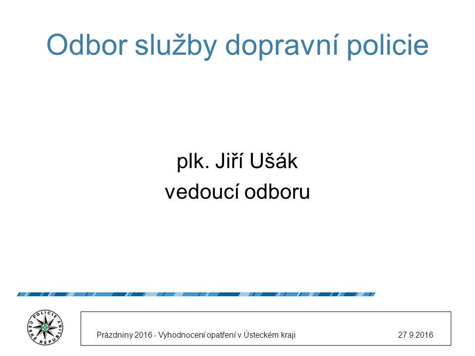 Odbor služby dopravní policie plk. Jiří Ušák vedoucí odboru 27.9.2016Prázdniny 2016 - Vyhodnocení opatření v Ústeckém kraji