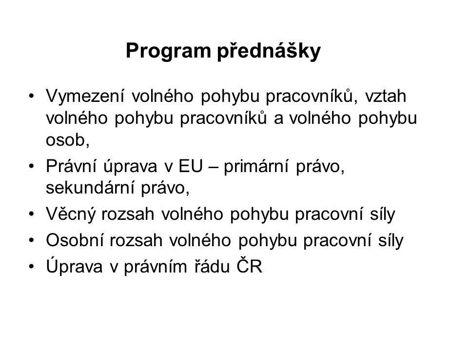 Program přednášky Vymezení volného pohybu pracovníků, vztah volného pohybu pracovníků a volného pohybu osob, Právní úprava v EU – primární právo, sekundární právo, Věcný rozsah volného pohybu pracovní síly Osobní rozsah volného pohybu pracovní síly Úprava v právním řádu ČR