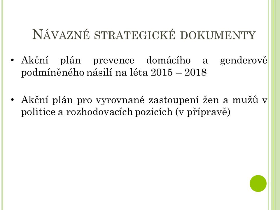 N ÁVAZNÉ STRATEGICKÉ DOKUMENTY Akční plán prevence domácího a genderově podmíněného násilí na léta 2015 – 2018 Akční plán pro vyrovnané zastoupení žen a mužů v politice a rozhodovacích pozicích (v přípravě)