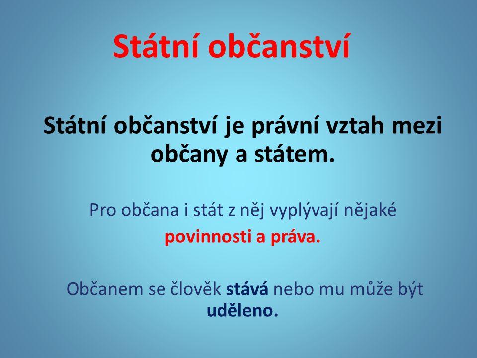 Státní občanství Státní občanství je právní vztah mezi občany a státem.