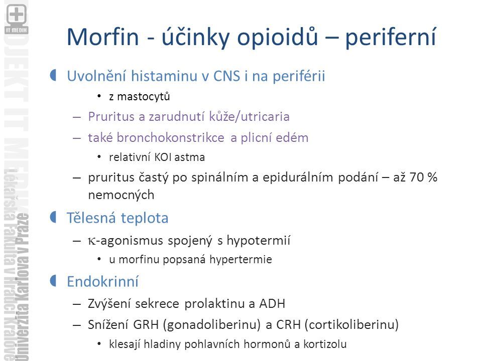 Morfin - účinky opioidů – periferní  Uvolnění histaminu v CNS i na periférii z mastocytů – Pruritus a zarudnutí kůže/utricaria – také bronchokonstrikce a plicní edém relativní KOI astma – pruritus častý po spinálním a epidurálním podání – až 70 % nemocných  Tělesná teplota –  -agonismus spojený s hypotermií u morfinu popsaná hypertermie  Endokrinní – Zvýšení sekrece prolaktinu a ADH – Snížení GRH (gonadoliberinu) a CRH (cortikoliberinu) klesají hladiny pohlavních hormonů a kortizolu