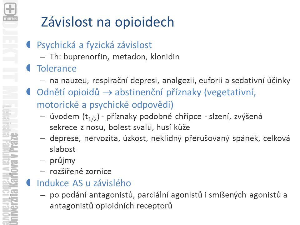 Závislost na opioidech  Psychická a fyzická závislost – Th: buprenorfin, metadon, klonidin  Tolerance – na nauzeu, respirační depresi, analgezii, euforii a sedativní účinky  Odnětí opioidů  abstinenční příznaky (vegetativní, motorické a psychické odpovědi) – úvodem (t 1/2 ) - příznaky podobné chřipce - slzení, zvýšená sekrece z nosu, bolest svalů, husí kůže – deprese, nervozita, úzkost, neklidný přerušovaný spánek, celková slabost – průjmy – rozšířené zornice  Indukce AS u závislého – po podání antagonistů, parciální agonistů i smíšených agonistů a antagonistů opioidních receptorů