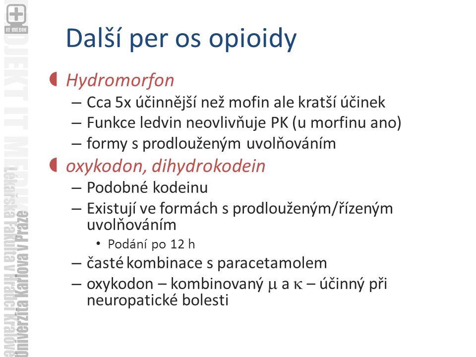Další per os opioidy  Hydromorfon – Cca 5x účinnější než mofin ale kratší účinek – Funkce ledvin neovlivňuje PK (u morfinu ano) – formy s prodlouženým uvolňováním  oxykodon, dihydrokodein – Podobné kodeinu – Existují ve formách s prodlouženým/řízeným uvolňováním Podání po 12 h – časté kombinace s paracetamolem – oxykodon – kombinovaný  a  – účinný při neuropatické bolesti