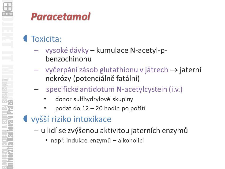 Paracetamol  Toxicita: – vysoké dávky – kumulace N-acetyl-p- benzochinonu – vyčerpání zásob glutathionu v játrech  jaterní nekrózy (potenciálně fatální) – specifické antidotum N-acetylcystein (i.v.) donor sulfhydrylové skupiny podat do 12 – 20 hodin po požití  vyšší riziko intoxikace – u lidí se zvýšenou aktivitou jaterních enzymů např.