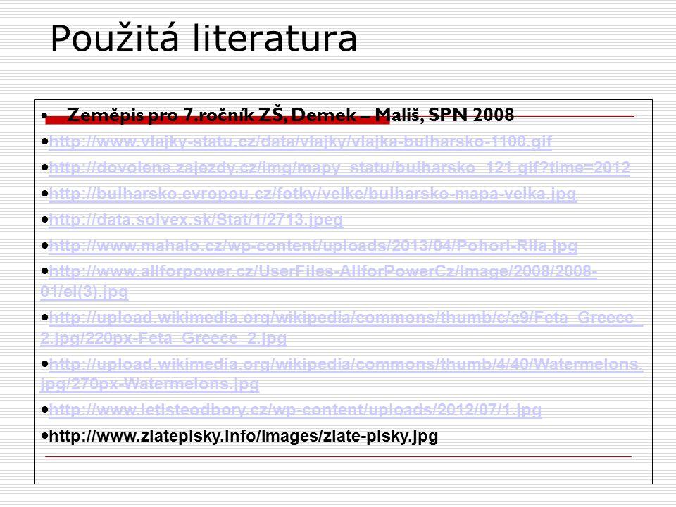 Použitá literatura Zeměpis pro 7.ročník ZŠ, Demek – Mališ, SPN 2008 http://www.vlajky-statu.cz/data/vlajky/vlajka-bulharsko-1100.gif http://dovolena.zajezdy.cz/img/mapy_statu/bulharsko_121.gif time=2012 http://bulharsko.evropou.cz/fotky/velke/bulharsko-mapa-velka.jpg http://data.solvex.sk/Stat/1/2713.jpeg http://www.mahalo.cz/wp-content/uploads/2013/04/Pohori-Rila.jpg http://www.allforpower.cz/UserFiles-AllforPowerCz/Image/2008/2008- 01/el(3).jpg http://www.allforpower.cz/UserFiles-AllforPowerCz/Image/2008/2008- 01/el(3).jpg http://upload.wikimedia.org/wikipedia/commons/thumb/c/c9/Feta_Greece_ 2.jpg/220px-Feta_Greece_2.jpg http://upload.wikimedia.org/wikipedia/commons/thumb/c/c9/Feta_Greece_ 2.jpg/220px-Feta_Greece_2.jpg http://upload.wikimedia.org/wikipedia/commons/thumb/4/40/Watermelons.