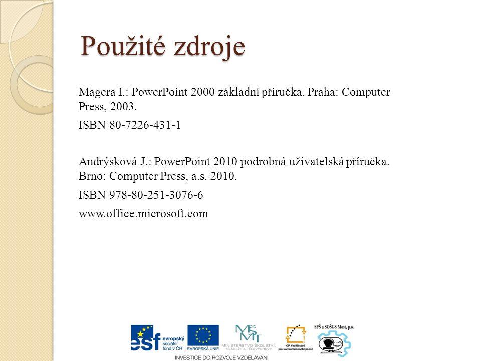 Použité zdroje Magera I.: PowerPoint 2000 základní příručka. Praha: Computer Press, 2003. ISBN 80-7226-431-1 Andrýsková J.: PowerPoint 2010 podrobná u