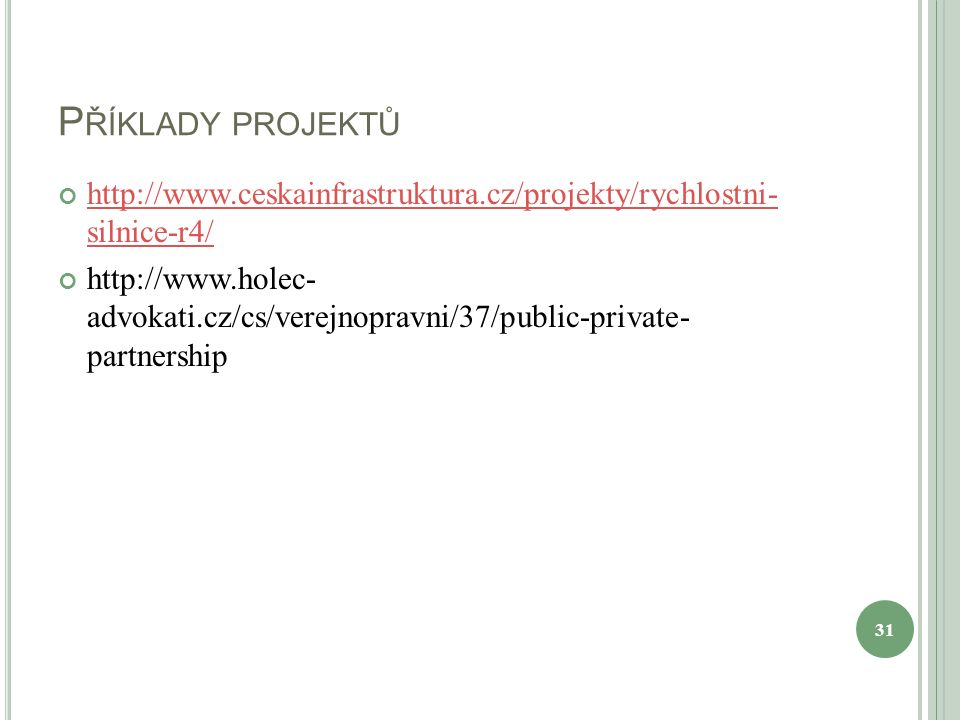 P ŘÍKLADY PROJEKTŮ http://www.ceskainfrastruktura.cz/projekty/rychlostni- silnice-r4/ http://www.holec- advokati.cz/cs/verejnopravni/37/public-private- partnership 31