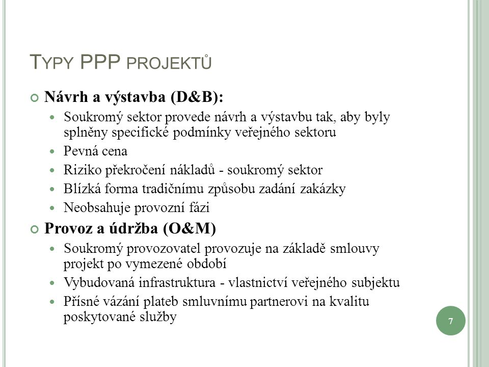 T YPY PPP PROJEKTŮ Návrh a výstavba (D&B): Soukromý sektor provede návrh a výstavbu tak, aby byly splněny specifické podmínky veřejného sektoru Pevná cena Riziko překročení nákladů - soukromý sektor Blízká forma tradičnímu způsobu zadání zakázky Neobsahuje provozní fázi Provoz a údržba (O&M) Soukromý provozovatel provozuje na základě smlouvy projekt po vymezené období Vybudovaná infrastruktura - vlastnictví veřejného subjektu Přísné vázání plateb smluvnímu partnerovi na kvalitu poskytované služby 7