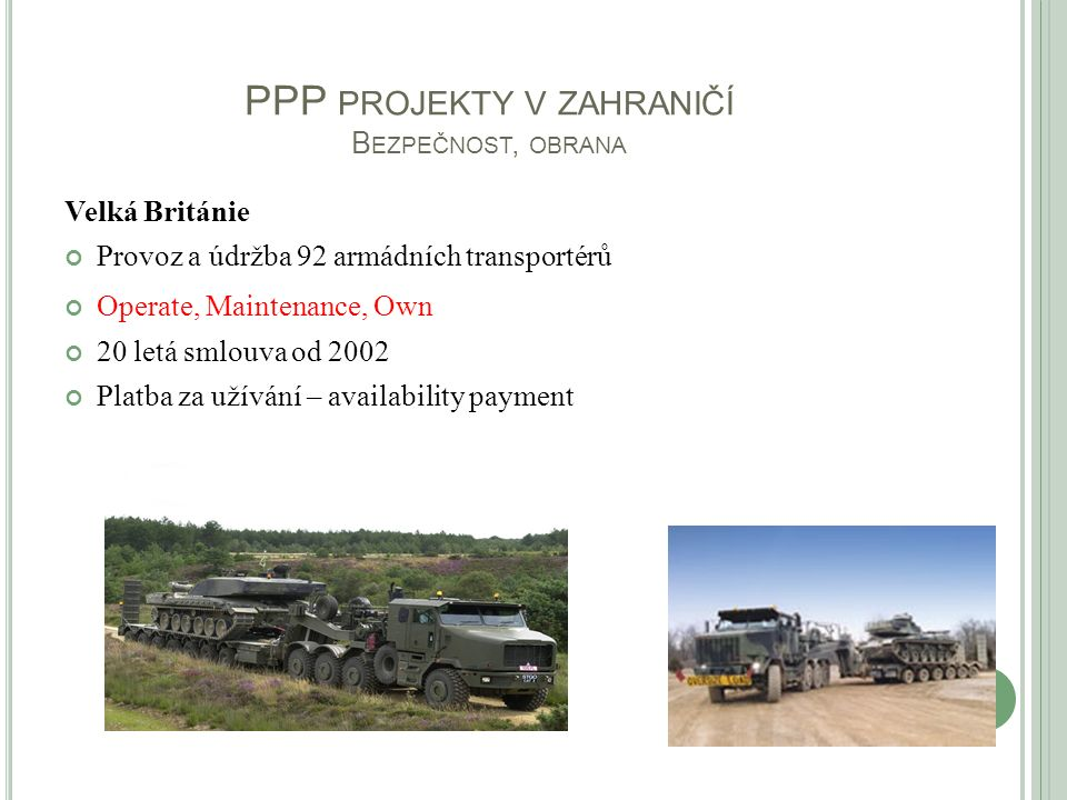 PPP PROJEKTY V ZAHRANIČÍ B EZPEČNOST, OBRANA Velká Británie Provoz a údržba 92 armádních transportérů Operate, Maintenance, Own 20 letá smlouva od 200