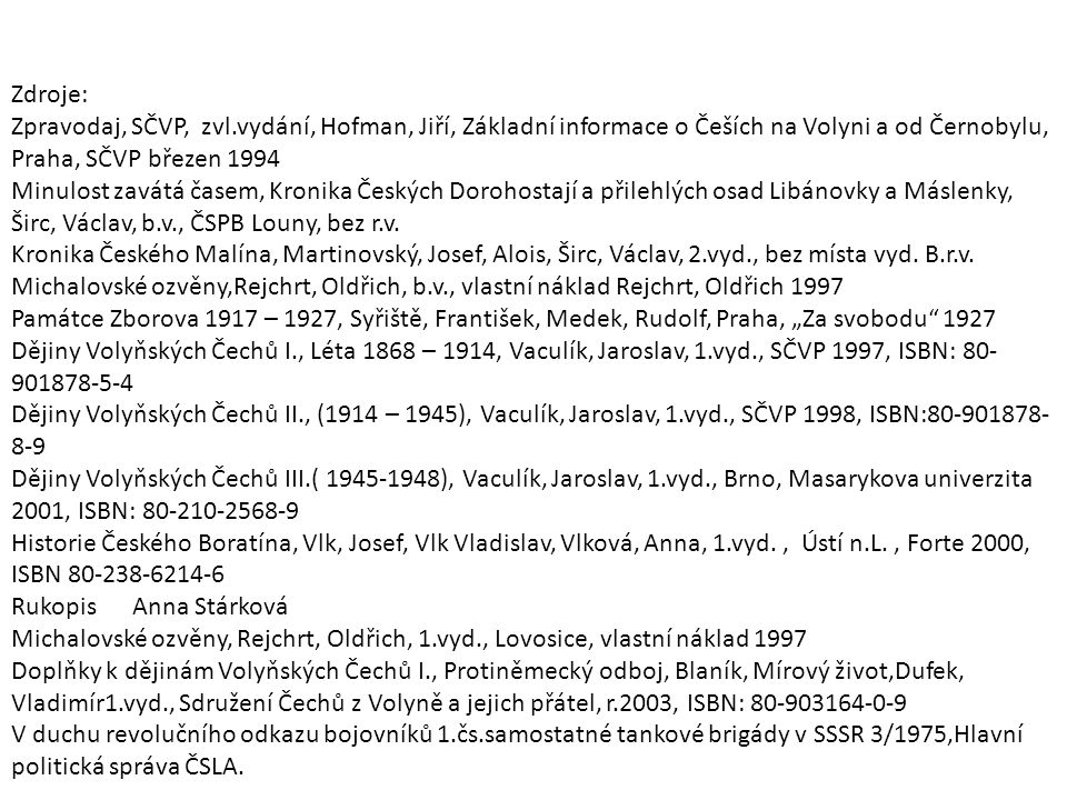 Zdroje: Zpravodaj, SČVP, zvl.vydání, Hofman, Jiří, Základní informace o Češích na Volyni a od Černobylu, Praha, SČVP březen 1994 Minulost zavátá časem, Kronika Českých Dorohostají a přilehlých osad Libánovky a Máslenky, Širc, Václav, b.v., ČSPB Louny, bez r.v.