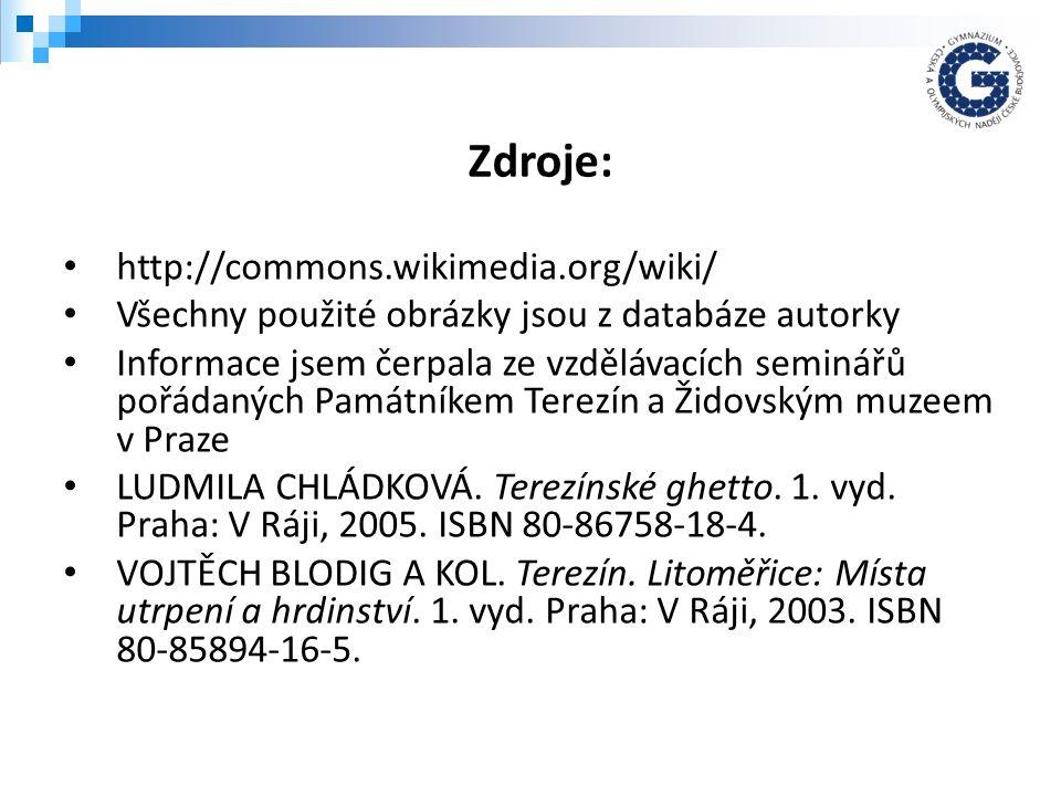 http://commons.wikimedia.org/wiki/ Všechny použité obrázky jsou z databáze autorky Informace jsem čerpala ze vzdělávacích seminářů pořádaných Památníkem Terezín a Židovským muzeem v Praze LUDMILA CHLÁDKOVÁ.