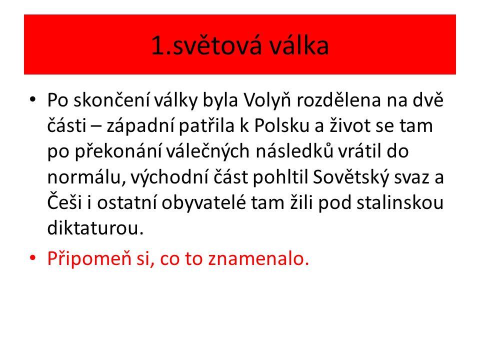 1.světová válka Po skončení války byla Volyň rozdělena na dvě části – západní patřila k Polsku a život se tam po překonání válečných následků vrátil do normálu, východní část pohltil Sovětský svaz a Češi i ostatní obyvatelé tam žili pod stalinskou diktaturou.