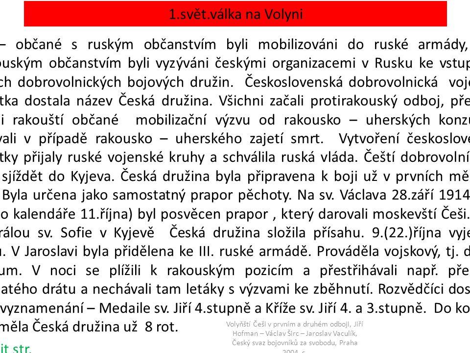 1.svět.válka na Volyni Češi – občané s ruským občanstvím byli mobilizováni do ruské armády, Češi s rakouským občanstvím byli vyzýváni českými organizacemi v Rusku ke vstupu do českých dobrovolnických bojových družin.