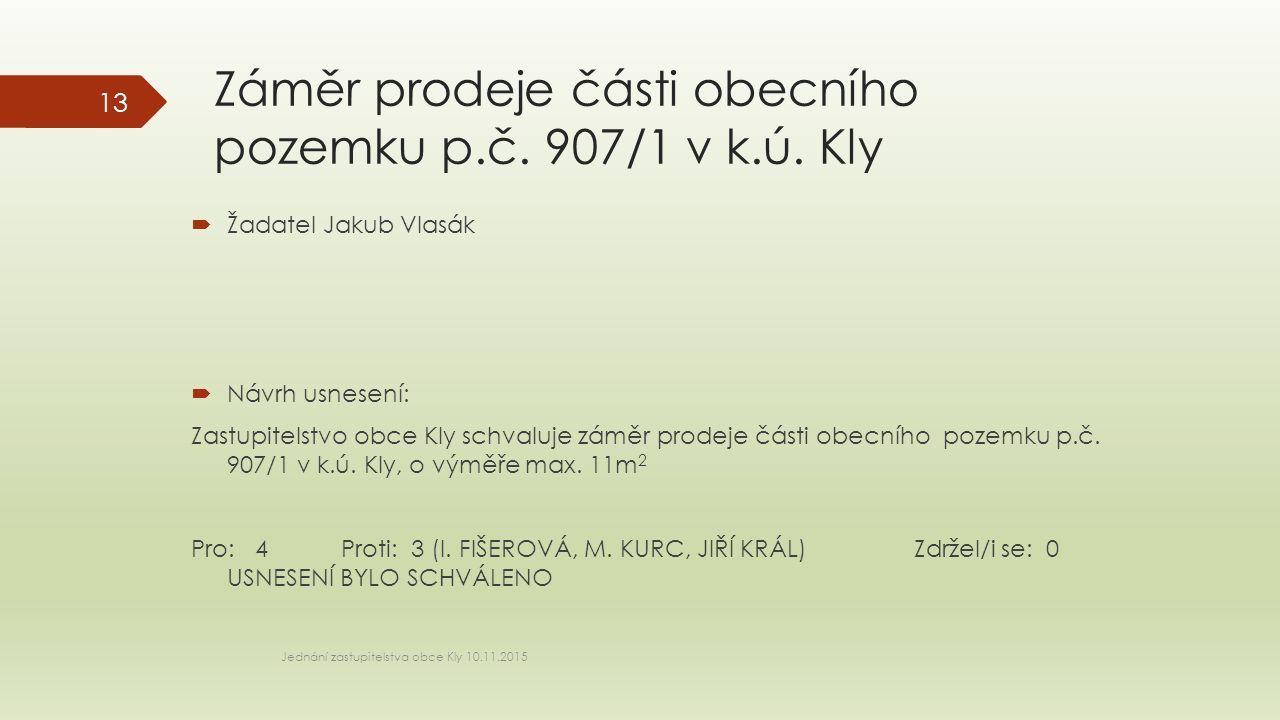 Záměr prodeje části obecního pozemku p.č. 907/1 v k.ú. Kly  Žadatel Jakub Vlasák  Návrh usnesení: Zastupitelstvo obce Kly schvaluje záměr prodeje čá