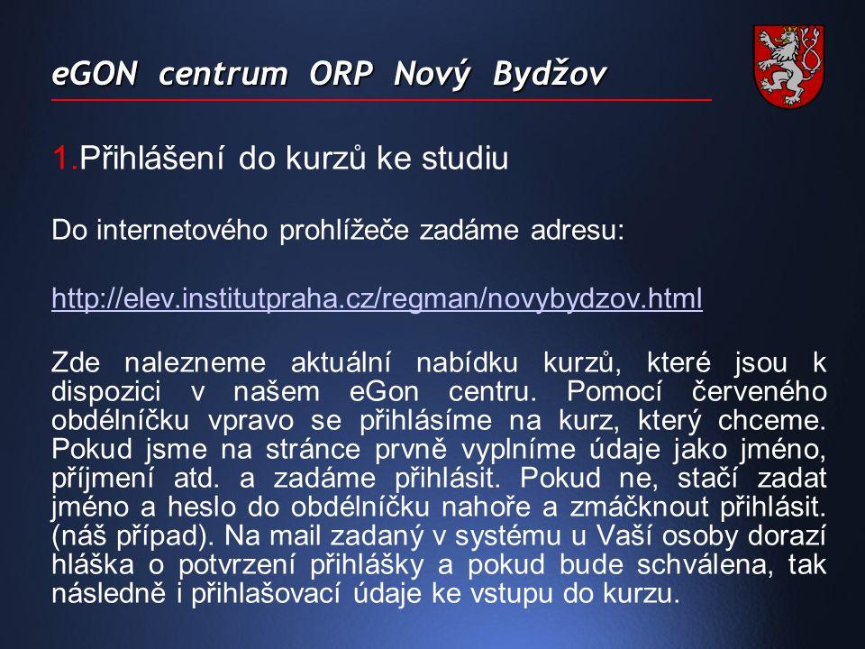 eGON centrum ORP Nový Bydžov 1.Přihlášení do kurzů ke studiu Do internetového prohlížeče zadáme adresu: http://elev.institutpraha.cz/regman/novybydzov.html Zde nalezneme aktuální nabídku kurzů, které jsou k dispozici v našem eGon centru.