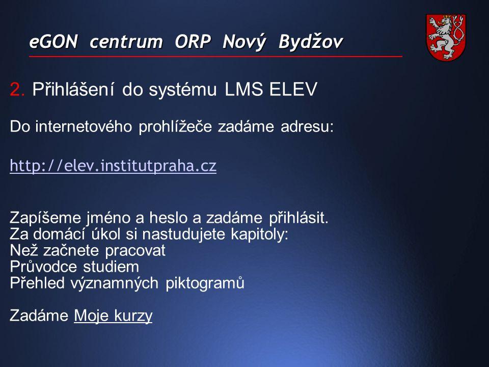 eGON centrum ORP Nový Bydžov 2.Přihlášení do systému LMS ELEV Do internetového prohlížeče zadáme adresu: http://elev.institutpraha.cz Zapíšeme jméno a heslo a zadáme přihlásit.