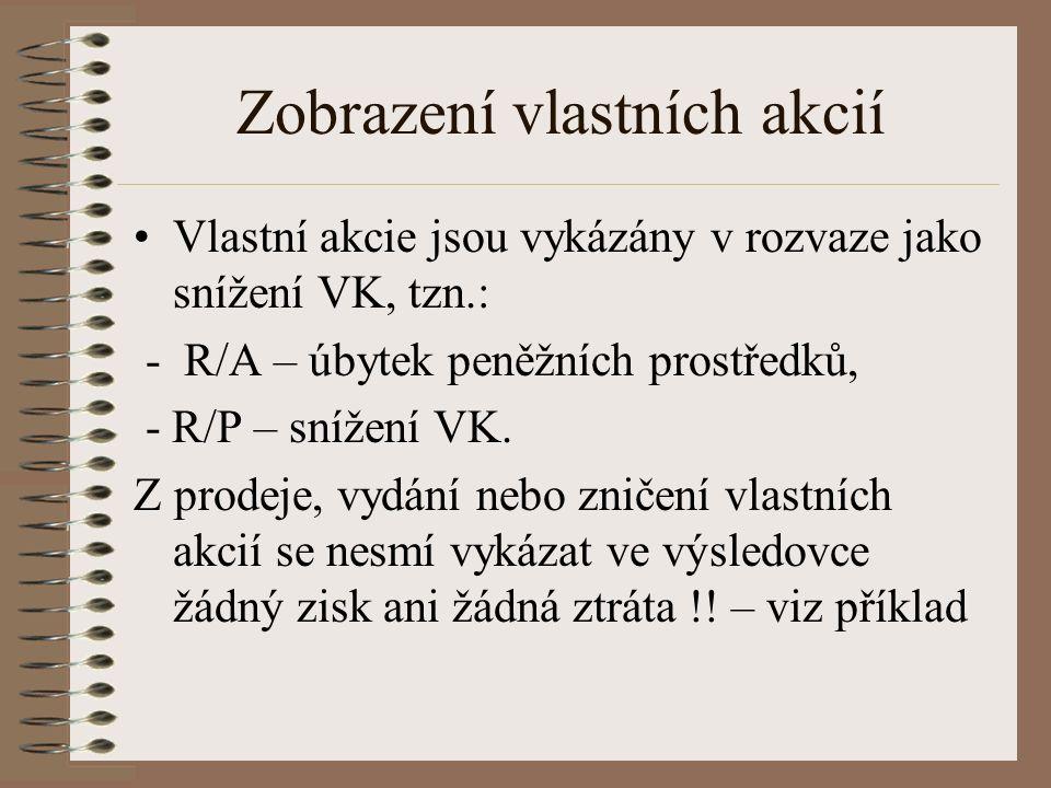 Zobrazení vlastních akcií Vlastní akcie jsou vykázány v rozvaze jako snížení VK, tzn.: - R/A – úbytek peněžních prostředků, - R/P – snížení VK.
