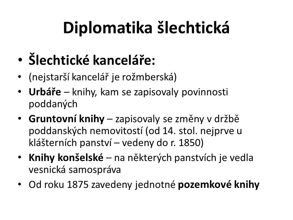 Diplomatika šlechtická Šlechtické kanceláře: (nejstarší kancelář je rožmberská) Urbáře – knihy, kam se zapisovaly povinnosti poddaných Gruntovní knihy