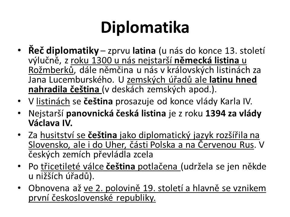 Diplomatika Řeč diplomatiky – zprvu latina (u nás do konce 13. století výlučně, z roku 1300 u nás nejstarší německá listina u Rožmberků, dále němčina