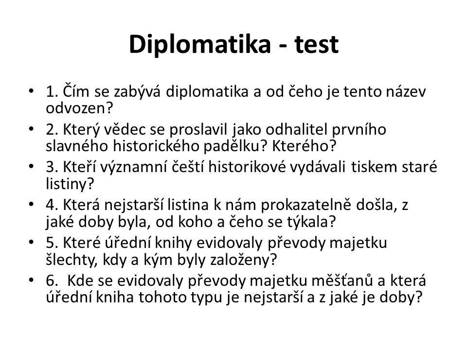 Diplomatika - test 1. Čím se zabývá diplomatika a od čeho je tento název odvozen? 2. Který vědec se proslavil jako odhalitel prvního slavného historic