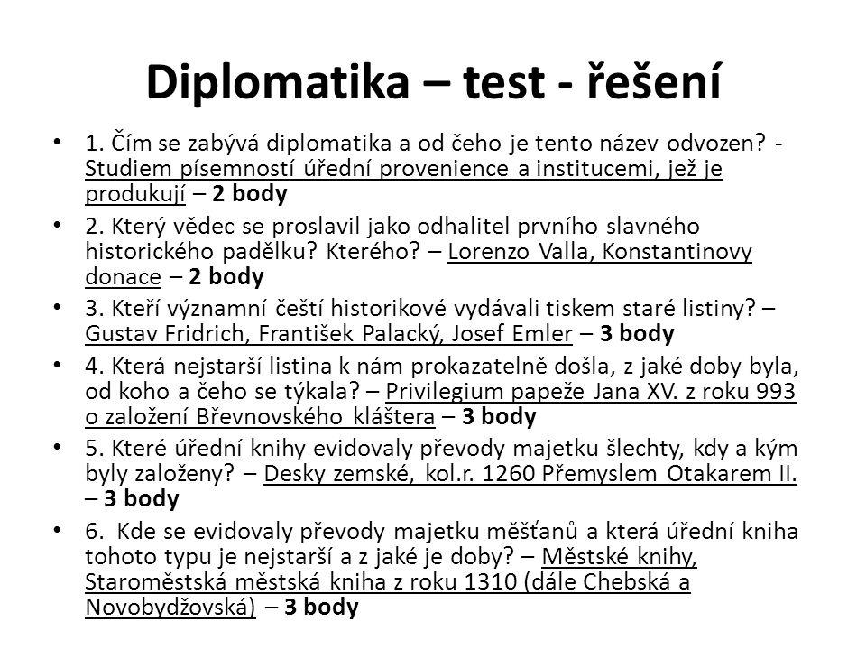 Diplomatika – test - řešení 1. Čím se zabývá diplomatika a od čeho je tento název odvozen? - Studiem písemností úřední provenience a institucemi, jež