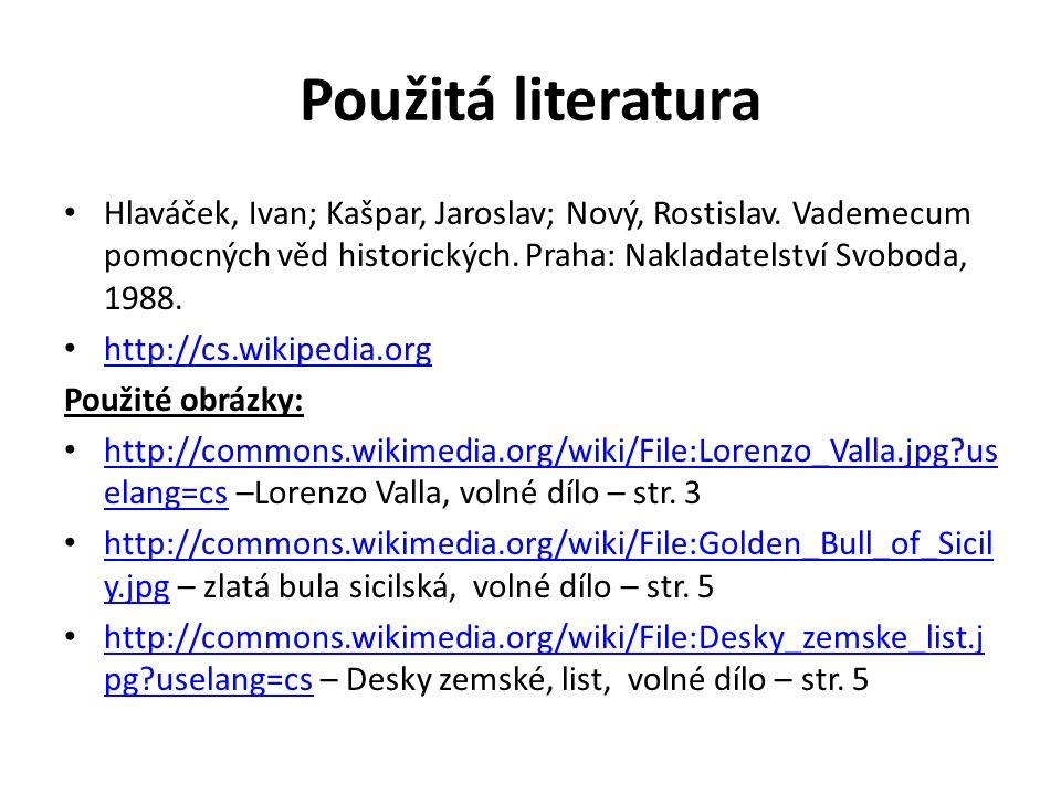 Použitá literatura Hlaváček, Ivan; Kašpar, Jaroslav; Nový, Rostislav. Vademecum pomocných věd historických. Praha: Nakladatelství Svoboda, 1988. http: