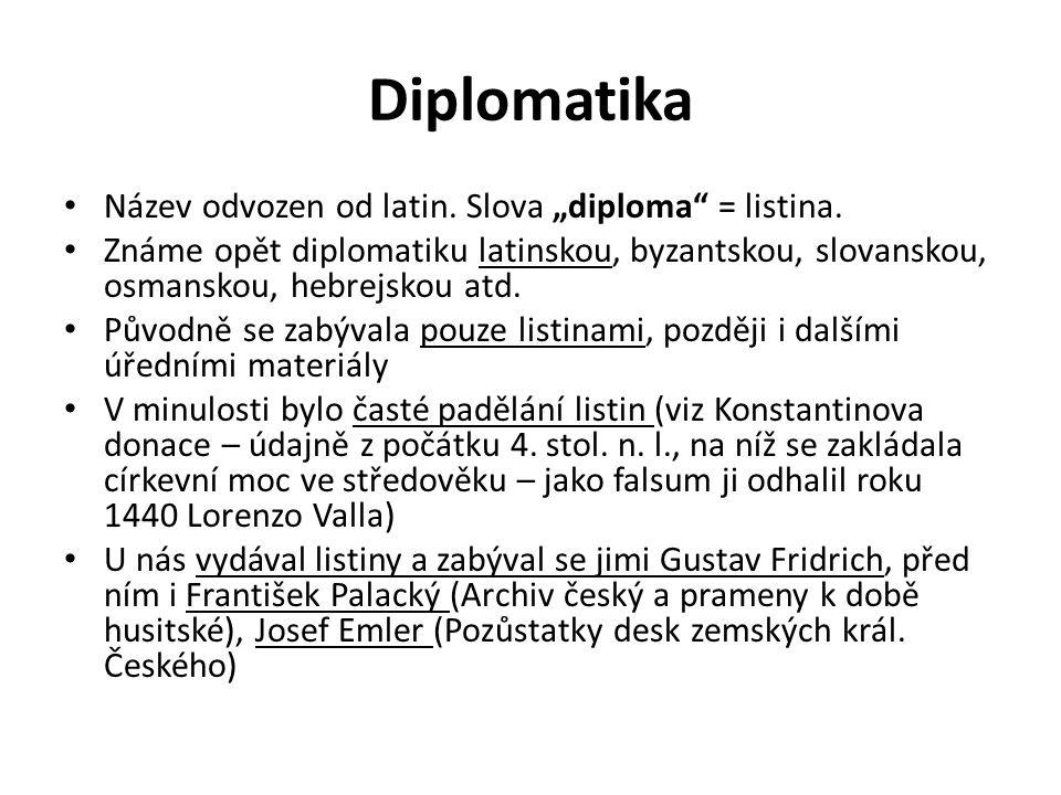 """Diplomatika Název odvozen od latin. Slova """"diploma"""" = listina. Známe opět diplomatiku latinskou, byzantskou, slovanskou, osmanskou, hebrejskou atd. Pů"""