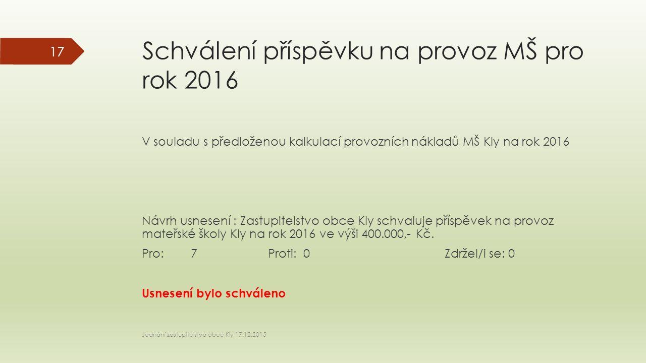 Schválení příspěvku na provoz MŠ pro rok 2016 V souladu s předloženou kalkulací provozních nákladů MŠ Kly na rok 2016 Návrh usnesení : Zastupitelstvo obce Kly schvaluje příspěvek na provoz mateřské školy Kly na rok 2016 ve výši 400.000,- Kč.