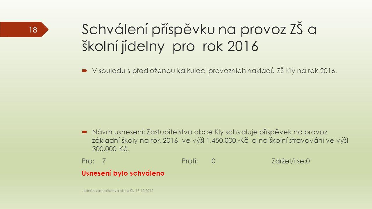 Schválení příspěvku na provoz ZŠ a školní jídelny pro rok 2016  V souladu s předloženou kalkulací provozních nákladů ZŠ Kly na rok 2016.