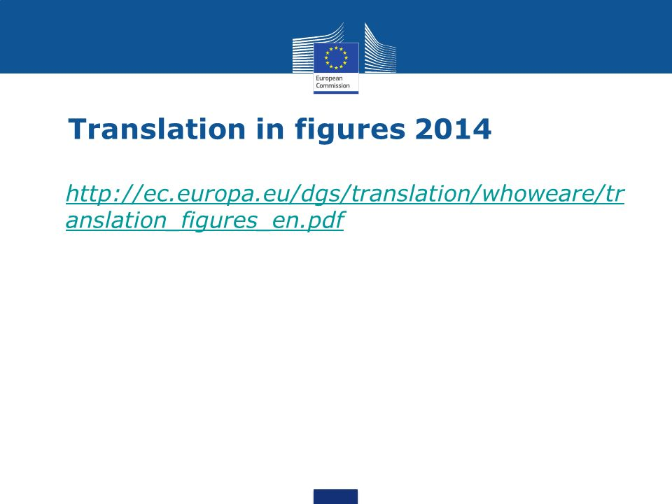 Translation in figures 2014 http://ec.europa.eu/dgs/translation/whoweare/tr anslation_figures_en.pdfhttp://ec.europa.eu/dgs/translation/whoweare/tr anslation_figures_en.pdf