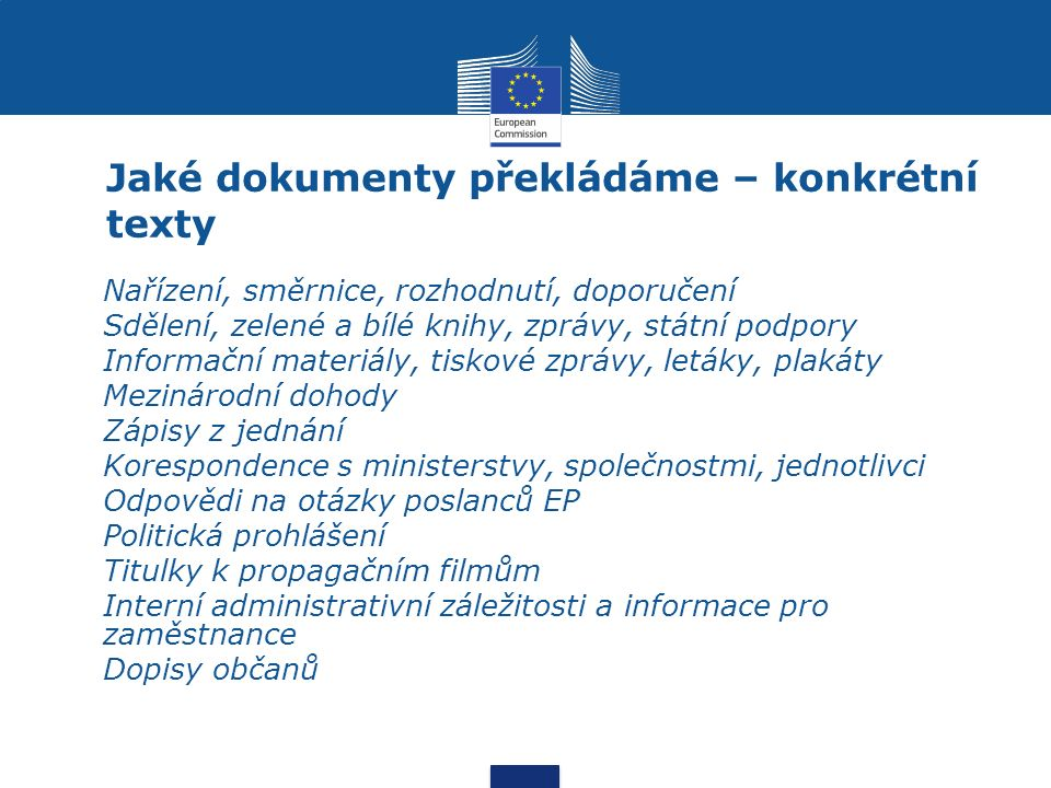 Jaké dokumenty překládáme – konkrétní texty Nařízení, směrnice, rozhodnutí, doporučení Sdělení, zelené a bílé knihy, zprávy, státní podpory Informační materiály, tiskové zprávy, letáky, plakáty Mezinárodní dohody Zápisy z jednání Korespondence s ministerstvy, společnostmi, jednotlivci Odpovědi na otázky poslanců EP Politická prohlášení Titulky k propagačním filmům Interní administrativní záležitosti a informace pro zaměstnance Dopisy občanů