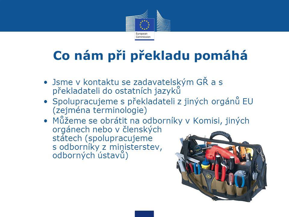 Co nám při překladu pomáhá Jsme v kontaktu se zadavatelským GŘ a s překladateli do ostatních jazyků Spolupracujeme s překladateli z jiných orgánů EU (zejména terminologie) Můžeme se obrátit na odborníky v Komisi, jiných orgánech nebo v členských státech (spolupracujeme s odborníky z ministerstev, odborných ústavů)