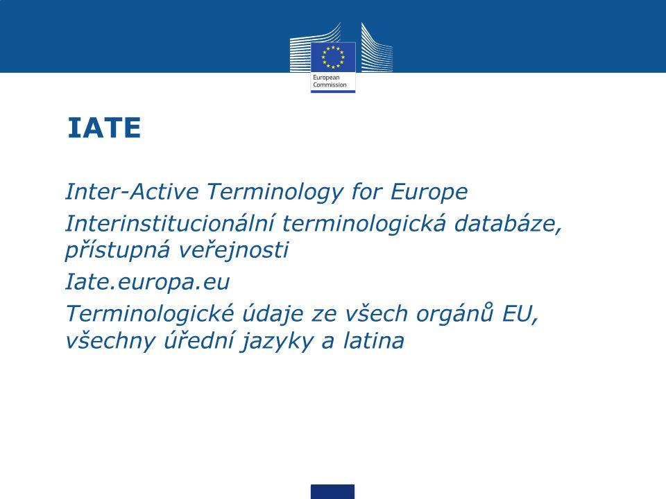 IATE Inter-Active Terminology for Europe Interinstitucionální terminologická databáze, přístupná veřejnosti Iate.europa.eu Terminologické údaje ze všech orgánů EU, všechny úřední jazyky a latina