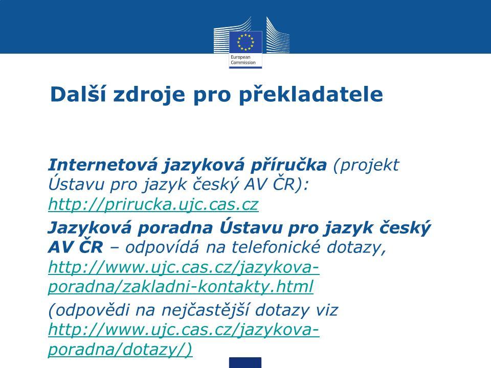Další zdroje pro překladatele Internetová jazyková příručka (projekt Ústavu pro jazyk český AV ČR): http://prirucka.ujc.cas.cz http://prirucka.ujc.cas.cz Jazyková poradna Ústavu pro jazyk český AV ČR – odpovídá na telefonické dotazy, http://www.ujc.cas.cz/jazykova- poradna/zakladni-kontakty.html http://www.ujc.cas.cz/jazykova- poradna/zakladni-kontakty.html (odpovědi na nejčastější dotazy viz http://www.ujc.cas.cz/jazykova- poradna/dotazy/) http://www.ujc.cas.cz/jazykova- poradna/dotazy/)