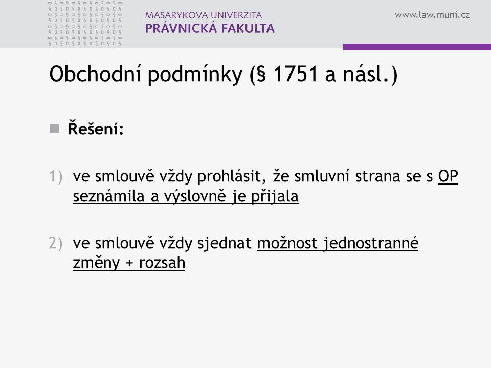 www.law.muni.cz Obchodní podmínky (§ 1751 a násl.) Řešení: 1)ve smlouvě vždy prohlásit, že smluvní strana se s OP seznámila a výslovně je přijala 2)ve smlouvě vždy sjednat možnost jednostranné změny + rozsah
