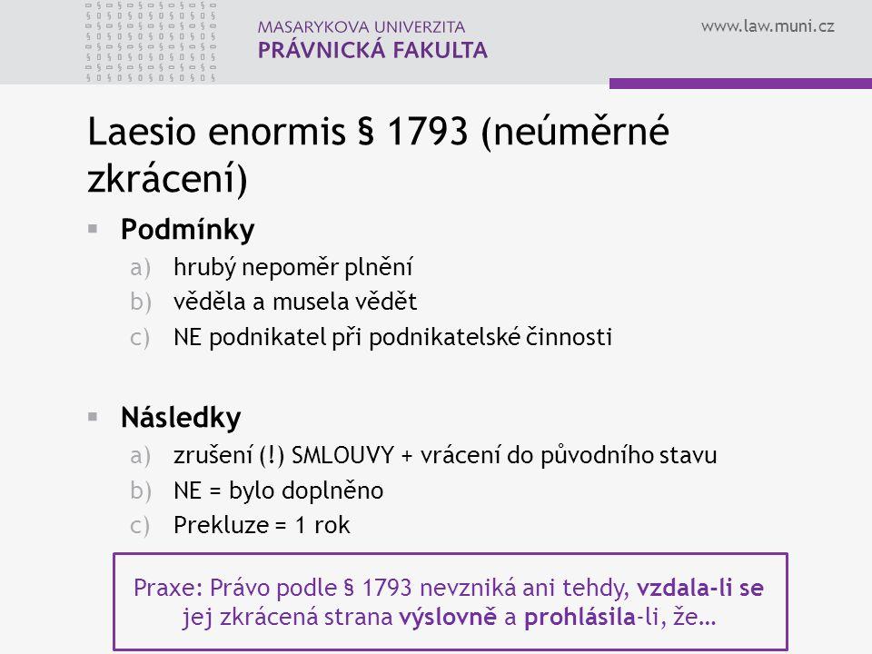 www.law.muni.cz Laesio enormis § 1793 (neúměrné zkrácení)  Podmínky a)hrubý nepoměr plnění b)věděla a musela vědět c)NE podnikatel při podnikatelské činnosti  Následky a)zrušení (!) SMLOUVY + vrácení do původního stavu b)NE = bylo doplněno c)Prekluze = 1 rok Praxe: Právo podle § 1793 nevzniká ani tehdy, vzdala-li se jej zkrácená strana výslovně a prohlásila-li, že…