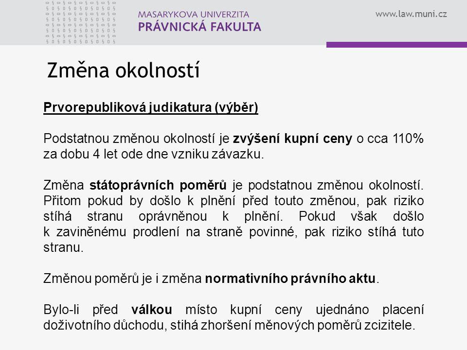 www.law.muni.cz Změna okolností Prvorepubliková judikatura (výběr) Podstatnou změnou okolností je zvýšení kupní ceny o cca 110% za dobu 4 let ode dne vzniku závazku.