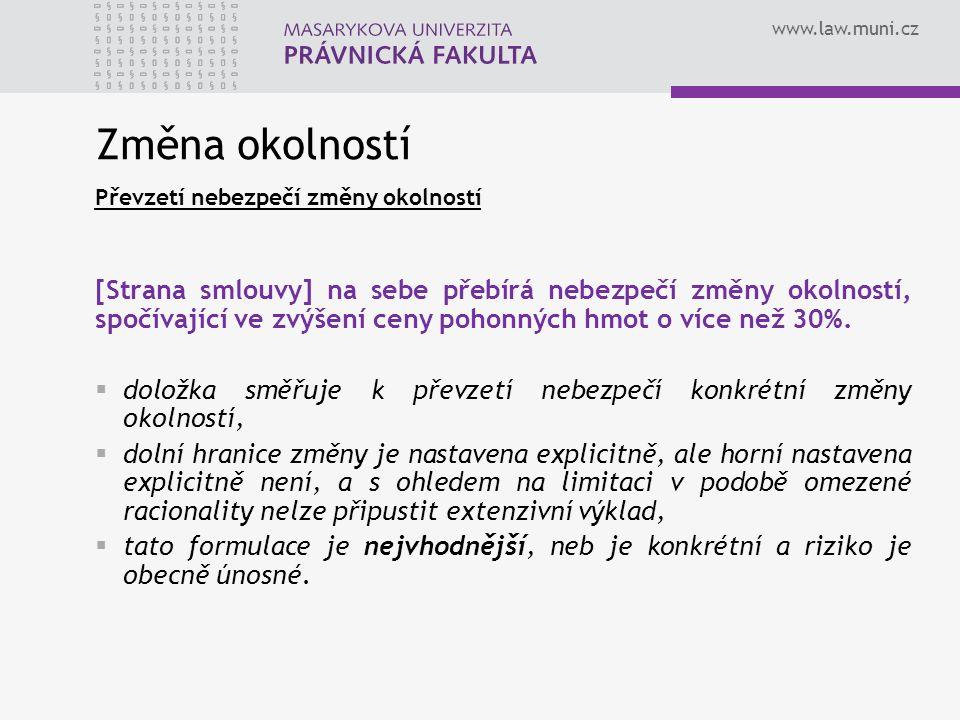 www.law.muni.cz Změna okolností Převzetí nebezpečí změny okolností [Strana smlouvy] na sebe přebírá nebezpečí změny okolností, spočívající ve zvýšení ceny pohonných hmot o více než 30%.