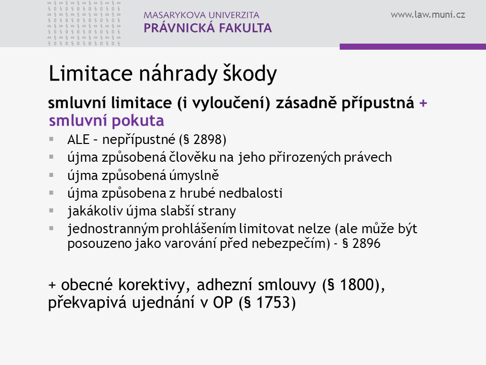 www.law.muni.cz Limitace náhrady škody smluvní limitace (i vyloučení) zásadně přípustná + smluvní pokuta  ALE – nepřípustné (§ 2898)  újma způsobená člověku na jeho přirozených právech  újma způsobená úmyslně  újma způsobena z hrubé nedbalosti  jakákoliv újma slabší strany  jednostranným prohlášením limitovat nelze (ale může být posouzeno jako varování před nebezpečím) - § 2896 + obecné korektivy, adhezní smlouvy (§ 1800), překvapivá ujednání v OP (§ 1753)