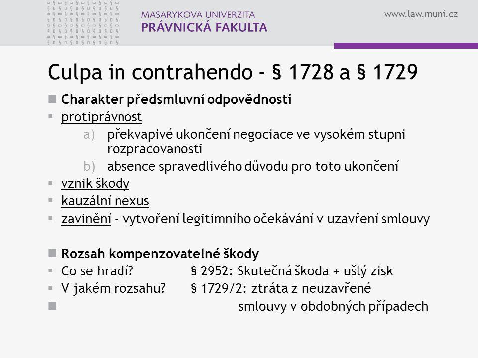 www.law.muni.cz Culpa in contrahendo - § 1728 a § 1729 Charakter předsmluvní odpovědnosti  protiprávnost a)překvapivé ukončení negociace ve vysokém stupni rozpracovanosti b)absence spravedlivého důvodu pro toto ukončení  vznik škody  kauzální nexus  zavinění - vytvoření legitimního očekávání v uzavření smlouvy Rozsah kompenzovatelné škody  Co se hradí.