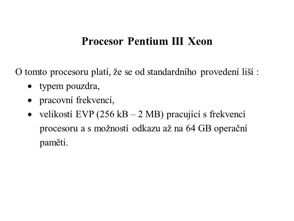Procesor Pentium III Xeon O tomto procesoru platí, že se od standardního provedení liší :  typem pouzdra,  pracovní frekvencí,  velikostí EVP (256 kB – 2 MB) pracující s frekvencí procesoru a s možností odkazu až na 64 GB operační paměti.