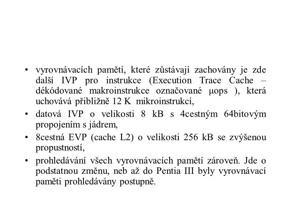 vyrovnávacích pamětí, které zůstávají zachovány je zde další IVP pro instrukce (Execution Trace Cache – dékódované makroinstrukce označované μops ), která uchovává přibližně 12 K mikroinstrukcí, datová IVP o velikosti 8 kB s 4cestným 64bitovým propojením s jádrem, 8cestná EVP (cache L2) o velikosti 256 kB se zvýšenou propustností, prohledávání všech vyrovnávacích pamětí zároveň.