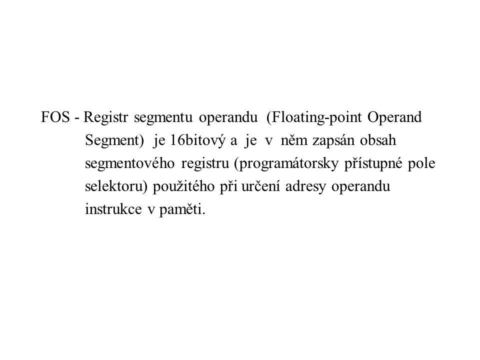 FOS - Registr segmentu operandu (Floating-point Operand Segment) je 16bitový a je v něm zapsán obsah segmentového registru (programátorsky přístupné pole selektoru) použitého při určení adresy operandu instrukce v paměti.