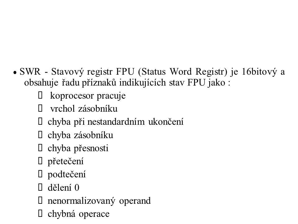  SWR - Stavový registr FPU (Status Word Registr) je 16bitový a obsahuje řadu příznaků indikujících stav FPU jako : koprocesor pracuje vrchol zásobníku chyba při nestandardním ukončení chyba zásobníku chyba přesnosti přetečení podtečení dělení 0 nenormalizovaný operand chybná operace