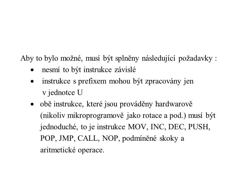 Aby to bylo možné, musí být splněny následující požadavky :  nesmí to být instrukce závislé  instrukce s prefixem mohou být zpracovány jen v jednotce U  obě instrukce, které jsou prováděny hardwarově (nikoliv mikroprogramově jako rotace a pod.) musí být jednoduché, to je instrukce MOV, INC, DEC, PUSH, POP, JMP, CALL, NOP, podmíněné skoky a aritmetické operace.