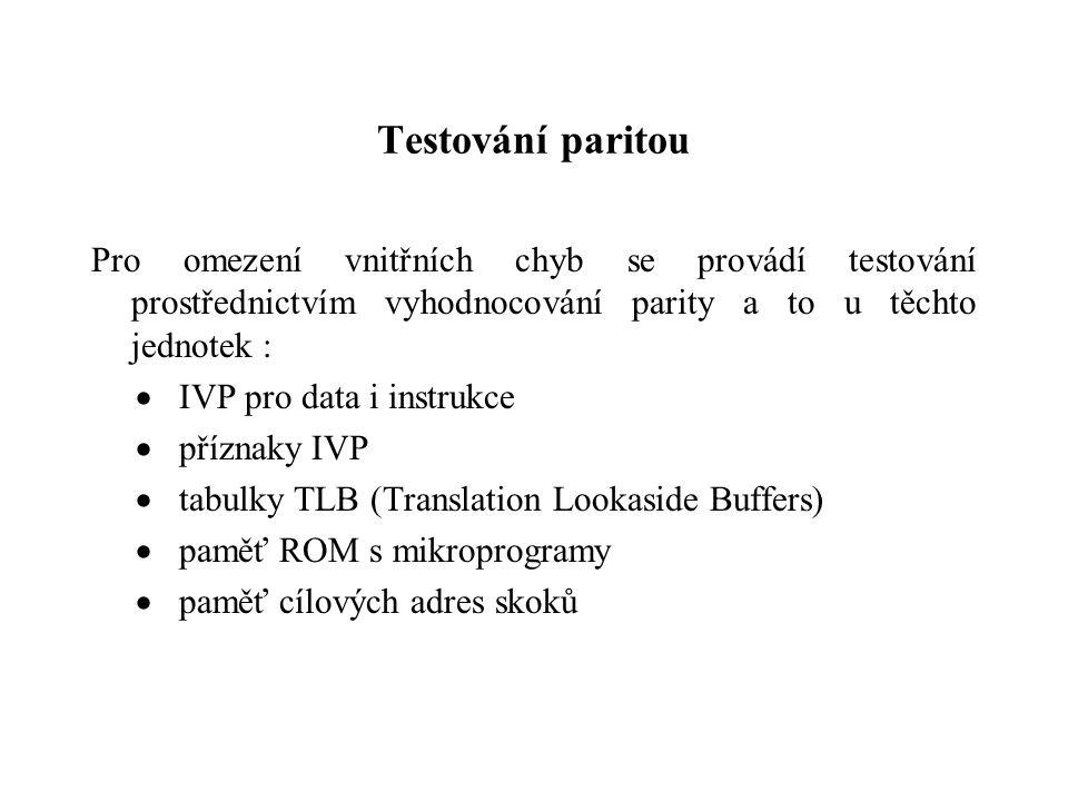 Testování paritou Pro omezení vnitřních chyb se provádí testování prostřednictvím vyhodnocování parity a to u těchto jednotek :  IVP pro data i instrukce  příznaky IVP  tabulky TLB (Translation Lookaside Buffers)  paměť ROM s mikroprogramy  paměť cílových adres skoků