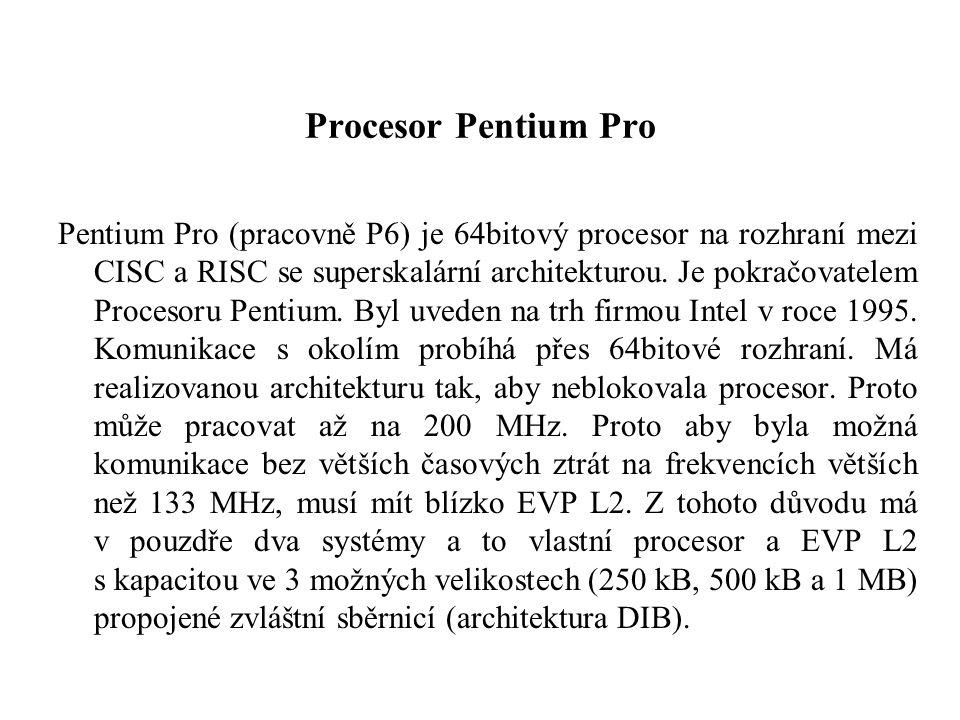 Procesor Pentium Pro Pentium Pro (pracovně P6) je 64bitový procesor na rozhraní mezi CISC a RISC se superskalární architekturou.